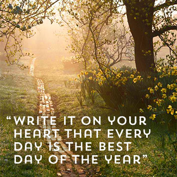 Write it on your heart that every day is the best day of the year.